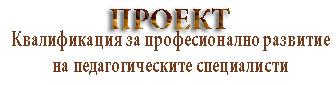 """Проект """"Квалификация за професионално развитие на педагогическите специалисти"""""""